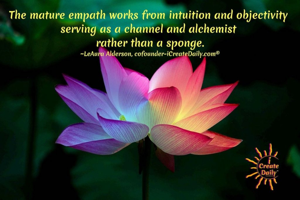 The mature empath works from intuition and objectivity serving as a channel and alchemist rather than a sponge. ~LeAura Alderson, cofounder-iCreateDaily.com® #Empaths #Empathic #Empathy #Sensitives #Intuitives #Indigo #Alchemists #Intuition