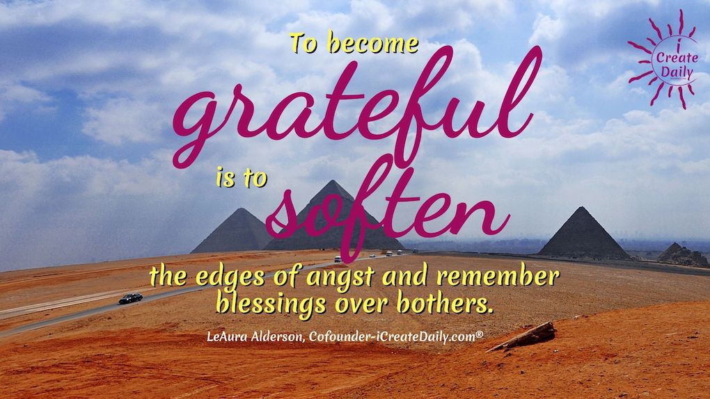 To become grateful is to soften the edges of angst and remember blessings over bothers. ~LeAura Alderson, Cofounder-iCreateDaily.com® #Gratitude #Mindset #Inspiration #Motivation #Attitude #Positivity #Peace