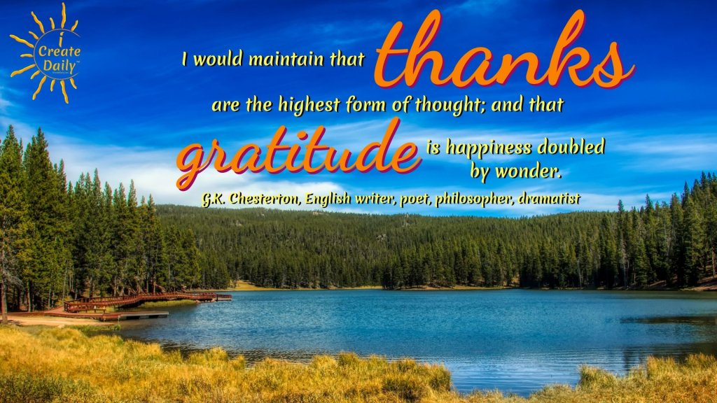 I would maintain that thanks are the highest form of thought; and that gratitude is happiness doubled by wonder. ~G.K. Chesterton, English writer, poet, philosopher, dramatist, & journalist #Gratitude #Mindset #Transformation #Power #Positivity #Motivation #Inspiration #Quots
