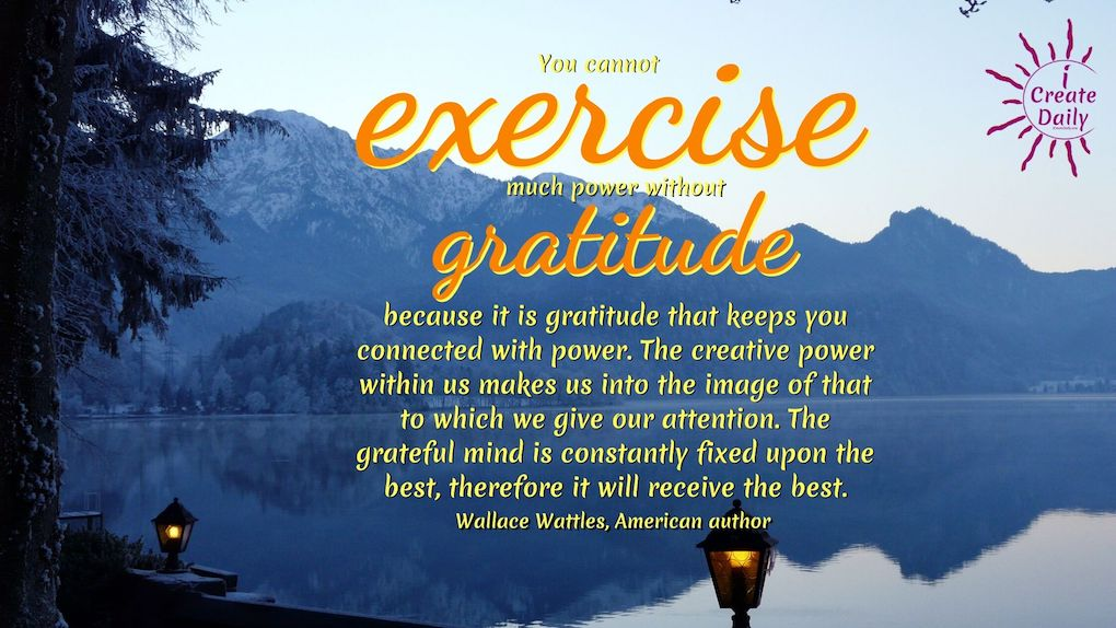 """You cannot exercise much power without gratitude because it is gratitude that keeps you connected with power. The creative power within us makes us into the image of that to which we give our attention. The grateful mind is constantly fixed upon the best, therefore it will receive the best."""" ~Wallace Wattles, American author, 1860-1911 #Gratitude #Mindset #Transformation #Power #Positivity #Motivation #Inspiration #Quotes"""