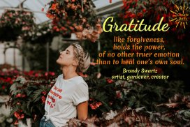 Gratitude, like forgiveness, holds the power, of no other truer emotion than to heal one's own soul.