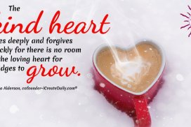 The kind heart loves deeply and forgives quickly for there is no room in the loving heart for grudges to grow. ~LeAura Alderson, cofounder-iCreateDaily.com® #KindnessQuotes #LoveDeeply #Forgiveness #LovingHeart #KindHeart #Forgive #LifeQuots