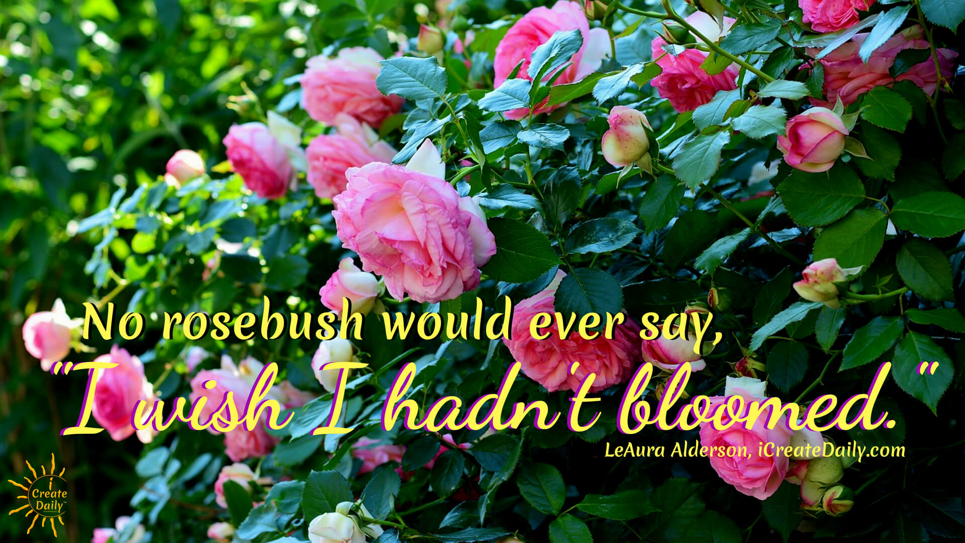 """No rosebush would ever say, 'I wish I hadn't bloomed... it was easier just putting out leaves.'"""" ~LeAura Alderson, cofounder-iCreateDaily® #BeYourBestSelf #YourBestSelf #RosebushQuote #GardenQuote #FlowerQuote #RoseMetaphor"""