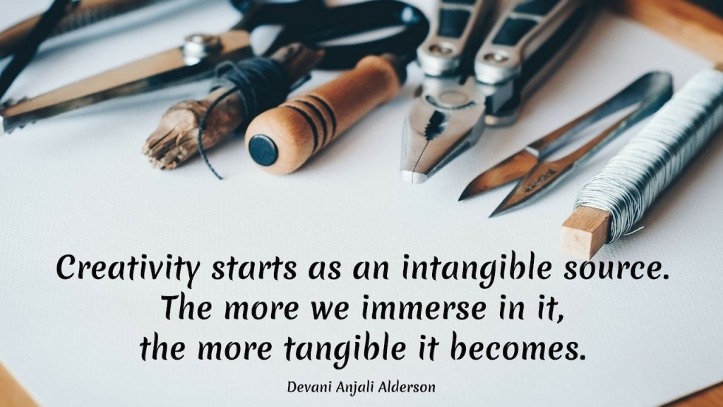 Creativity starts as an intangible source. The more we immerse in it, the more tangible it becomes. ~Devani Anjali Alderson, iCreateDaily.com® #Motivation #Creativity #ICreateDaily #DailyGoals #GoalJournal #GoalsJournals