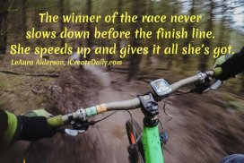 The winner of the race never slows down before the finish line. She speeds up and gives it all she's got. ~LeAura Alderson, Cofounder-iCreateDaily.com #Growth #Positive #Entrepreneur #SelfDevelopment #Success #Activities #Inspiration #Challenge #Shift #Goals