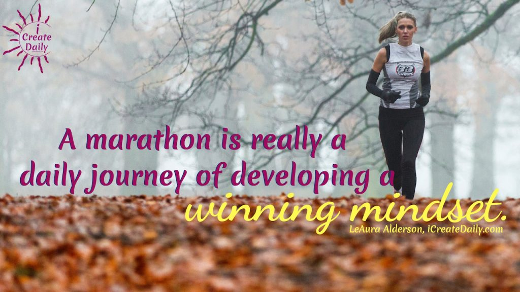 A marathon is really a daily journey of developing a winning mindset. ~LeAura Alderson, Cofounder-iCreateDaily.com® #Growth #Positive #Entrepreneur #SelfDevelopment #Success #Activities #Inspiration #Challenge #Shft #Goals