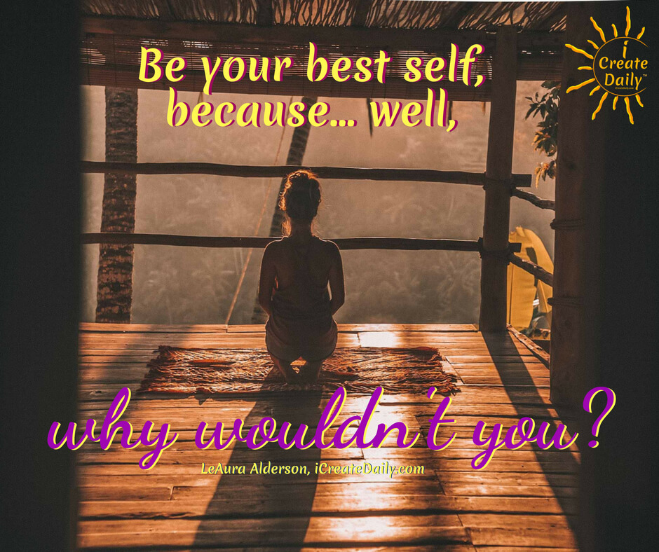 Be your best self, because... well, why wouldn't you? ~LeAura Alderson, cofounder-iCreateDaily.com® #BeYourBestSelf #BestSelf #Goals #Aspirations #Dreams