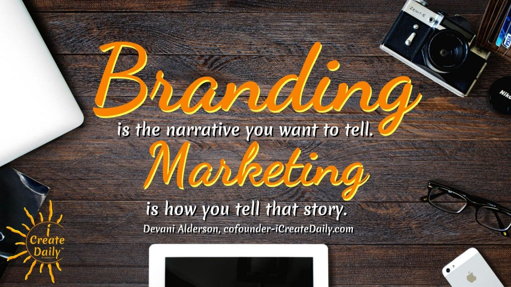 Branding is the narrative you want to tell. Marketing is how you tell that story. ~Devani Alderson, iCreateDaily.com®