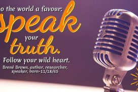 Do the world a favour: speak your truth. Follow your wild heart.