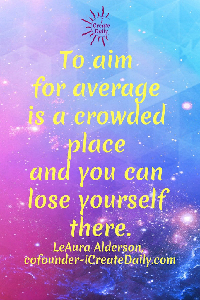 """To aim for average is a crowded place and you can lose yourself there."""" ~LeAura Alderson, cofounder-iCreateDaily.com® #AimHigh #DontAimForAverage #Motivation #Inspiration #BeYourBestSelf"""