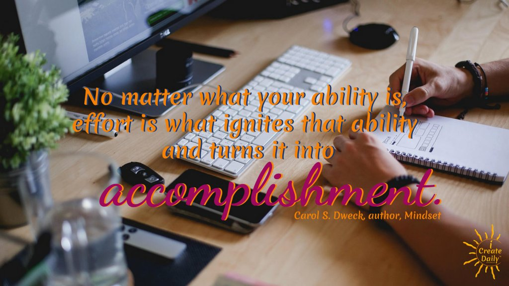 No matter what your ability is, effort is what ignites that ability and turns it into accomplishment. ~Carol S. Dweck, author, Mindset #goals #journal #CarolDweck #Mindset #Effort #Accomplishment #Learner #GrowthMindset