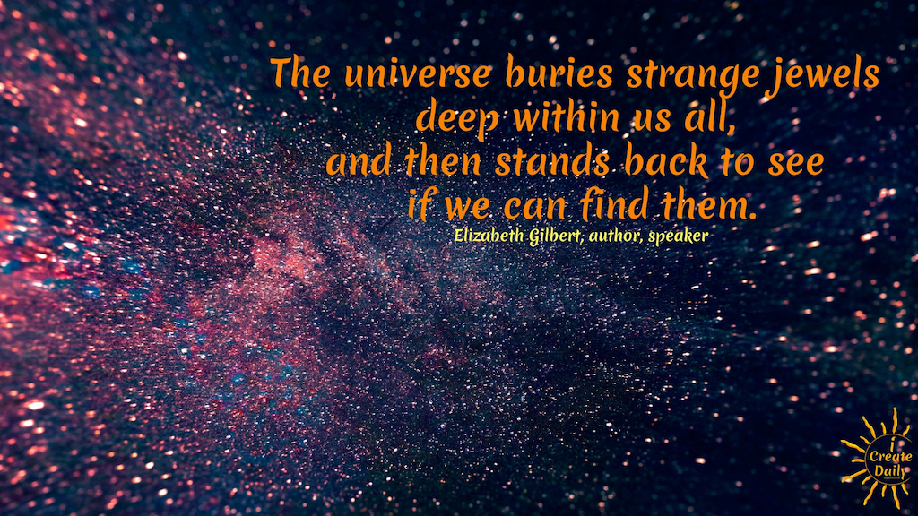 """AUTHOR, ELIZABETH GILBERT QUOTE: """"The universe buries strange jewels deep within us all, and then stands back to see if we can find them."""" ~Elizabeth Gilbert, speaker, author #ConsciousCreation #CreativityQuotes #FocusQuotes #Destiny #ElizabethGilbert #EatPrayLove #BigMagicQuotes #BigMagic"""