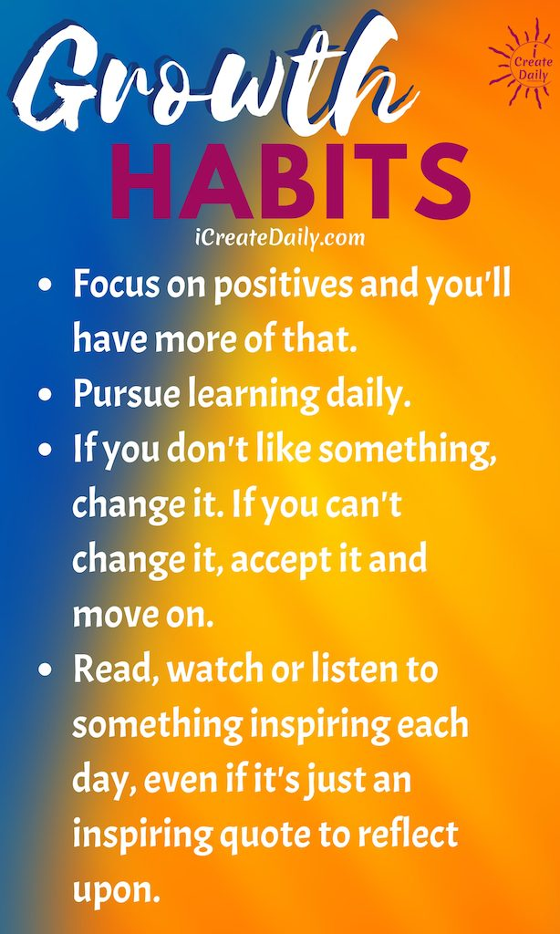 Growth Habits Focus on positives and you'll have more of that. Pursue learning daily. If you don't like something, change it. If you can't change it, accept it and move on. Read, watch or listen to something inspiring each day, even if it's just an inspiring quote to reflect upon. You can even make a game from these good habits list (or create your own list). (More on the game below). ~iCreateDaily.com®