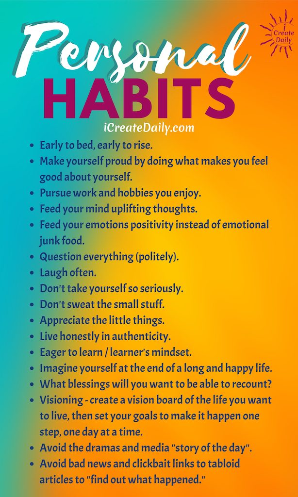 """Good Personal Habits List Early to bed, early to rise. Make yourself proud by doing what makes you feel good about yourself. Pursue work and hobbies you enjoy. Feed your mind uplifting thoughts. Feed your emotions positivity instead of emotional junk food. Question everything (politely). Laugh often. Don't take yourself so seriously. Don't sweat the small stuff. Appreciate the little things. Live honestly in authenticity. Eager to learn / learner's mindset. Imagine yourself at the end of a long and happy life. What blessings will you want to be able to recount? Visioning – create a vision board of the life you want to live, then set your goals to make it happen one step, one day at a time. Avoid the dramas and media """"story of the day"""". Avoid bad news and clickbait links to tabloid articles to """"find out what happened."""" ~iCreateDaily.com®"""