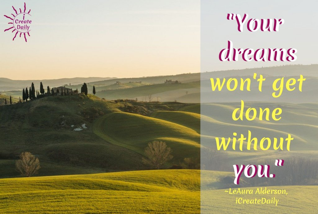 """YOUR DREAMS: """"Your dreams won't get done without you."""" ~LeAura Alderson, iCreateDaily.com® #DreamsQuote #ProcrastinationQuotes #GetItDone #DoTheWork #Achieve #Dream #iCreateDaily"""