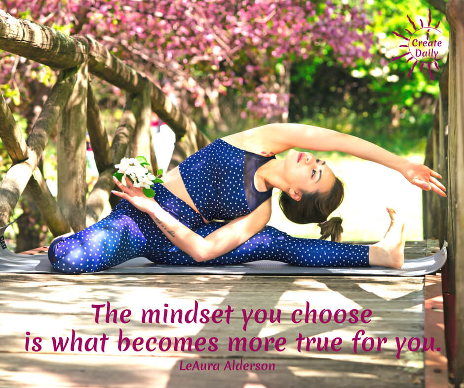 The mindset you choose is what becomes more true for you. ~LeAura Alderson, author, entrepreneur, cofounder-iCreateDaily.com® #Mindset #MindsetQuote #CreateArt #Productivity #CreateDaily #iCreateDaily #FreedomToChoose #ChooseOptimism