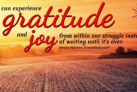We can experience gratitude and joy from within our struggle instead of waiting until it's over. ~Devani Alderson, iCreateDaily.com® #CultivateCreativity #HowToBeMoreCreative #CreativeIdeas #Creativity #Consciousness #Gratitude #Joy #Creators #Struggle