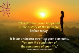 This day has never happened in the history of the universe, before today. It is an orchestra awaiting your command. You are the conductor of the symphony of your life.