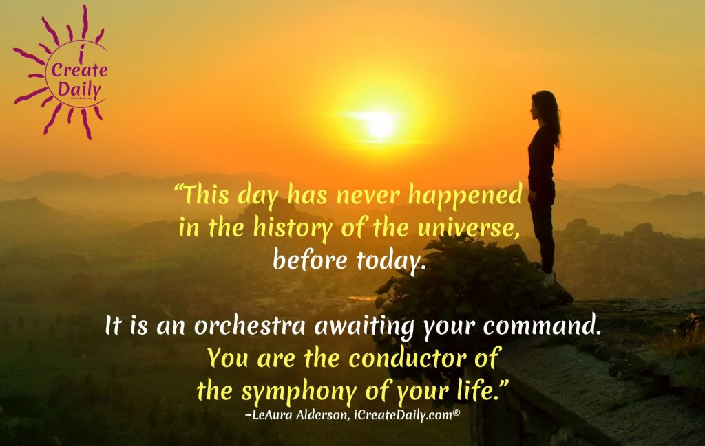 """This day has never happened in the history of the universe, before today. It is an orchestra awaiting your command. You are the conductor of the symphony of your life."""""""" ~LeAura Alderson, cofounder-iCreateDaily® #CreateYourLife #TakeCharge #Transformation #BreakingFree #BeYou"""