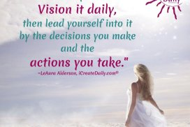 You are the visionary of your life. Vision it daily, then lead yourself into it by the decisions you make and the actions you take.