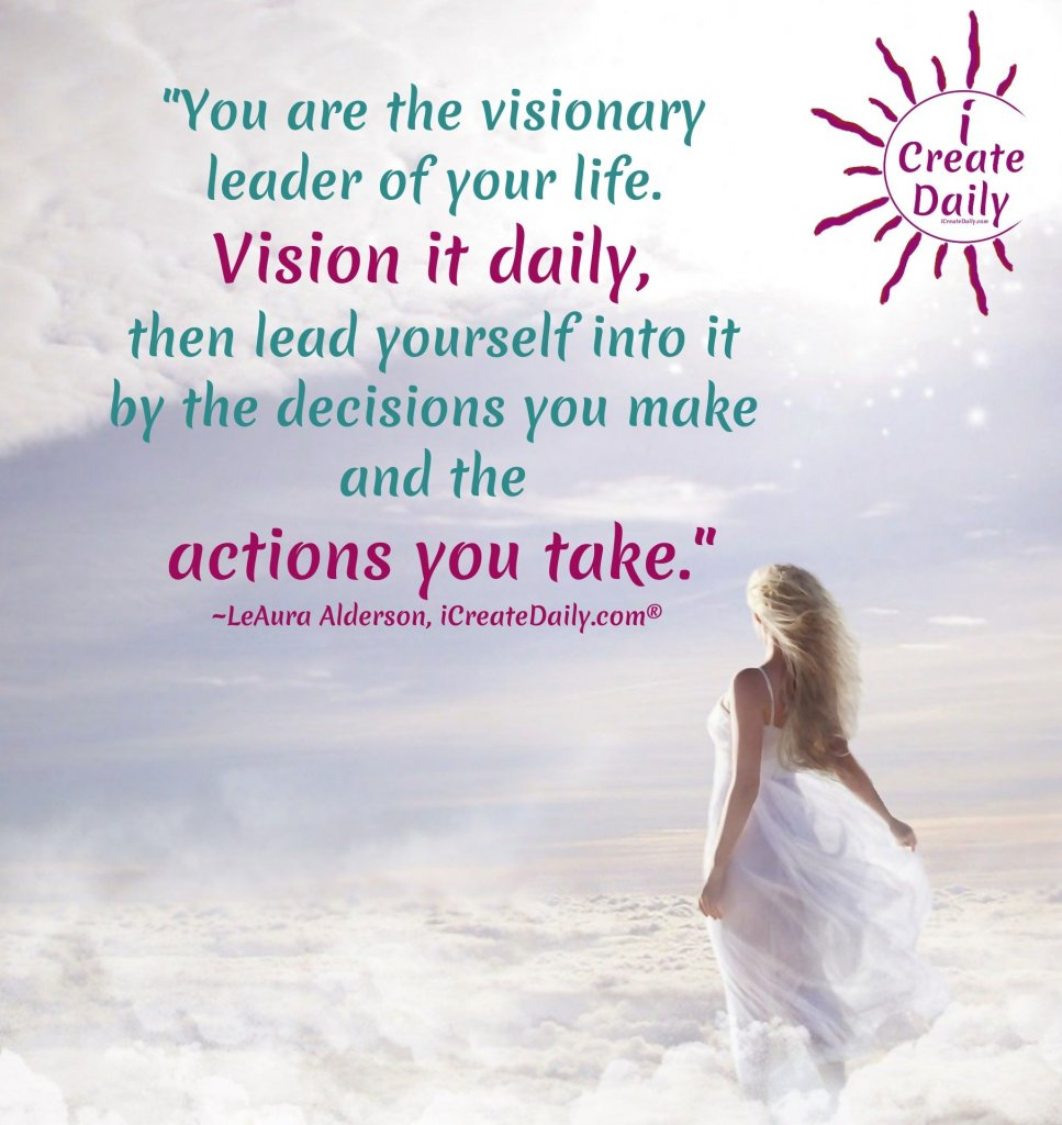 You are the visionary of your life. Vision it daily, then lead yourself into it by the decisions you make and the actions you take. ~LeAura Alderson, iCreateDaily.com® #AchievementQuotes #Goal #Inspiration #Inspirational #Proud #WorkHard #Mottos #Dream #YouAre #HardWork #Learning #Words #Believe #People #SoTrue #Thoughts #Wisdom #Heart #Keys #Business #Happiness #Strength #Entrepreneur #Mantra #Perspective #Beautiful #Passion #Determination