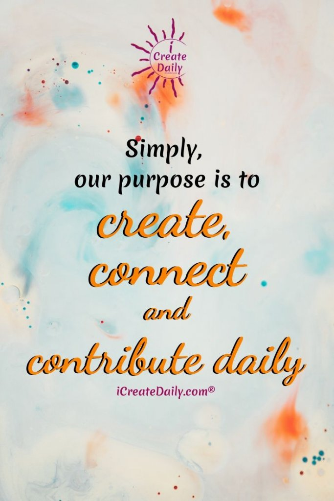 Simply, our purpose is to create, connect and contribute daily. ~iCreateDaily.com® #ABrandWithPurpose #iCreateDaily #Slogan #Creativity #Creators #Purpose