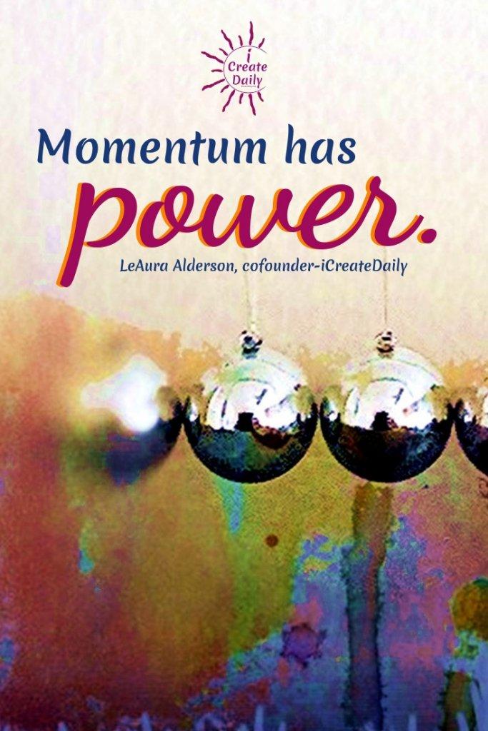 Momentum has power. ~LeAura Alderson, cofounder-iCreateDaily #MomentumQuote #PowerQuote #iCreateDaily #Inspiration #Power