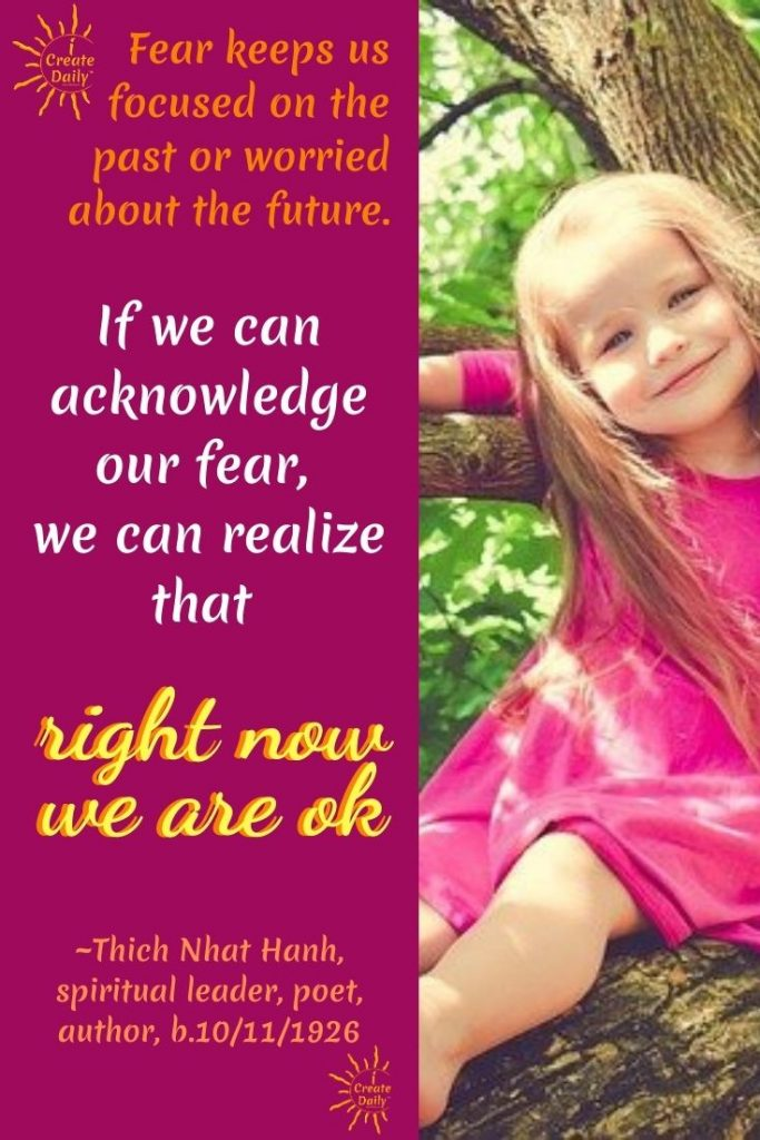 "FACE THE FEAR QUOTE; THICH NHAT HAHN QUOTE: ""Fear keeps us focused on the past or worried about the future. If we can acknowledge our fear, we can realize that right now we are okay."" #FaceYourFearsQuote #FaceTheFearQuotes #FearQuotes #iCreateDaily"