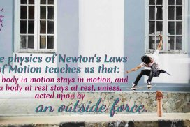 If you could use some momentum quotes to inspire your way today, you're in the right place! The physics of Newton's Laws of Motion teaches us that: A body in motion stays in motion, and a body at rest, stays at rest, unless acted upon by an outside force.