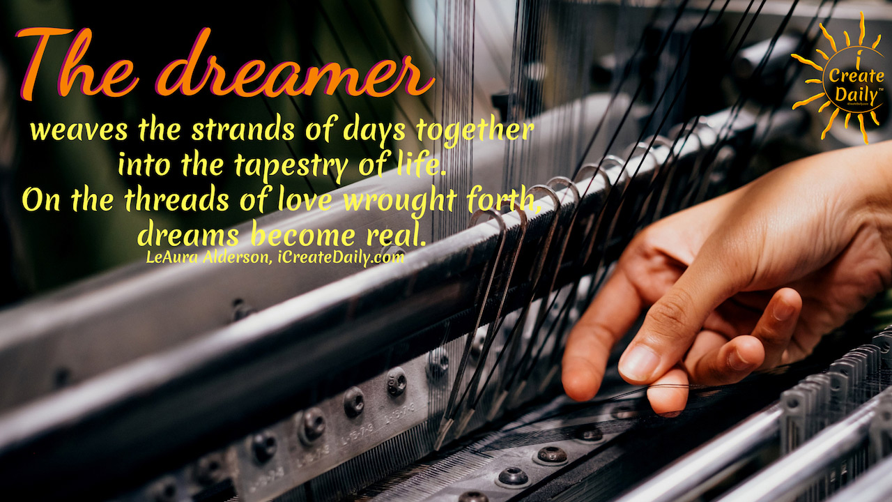 """Take one step closer to your dreams... then take another. Daily. """"The dreamer weaves the strands of days together into the tapestry of life. On the threads of love wrought forth, dreams become real."""" ~LeAura Alderson, writer, editor, creator - iCreateDaily.com® #Dreams #NeverGiveUp #FollowYourDreams #Passions"""