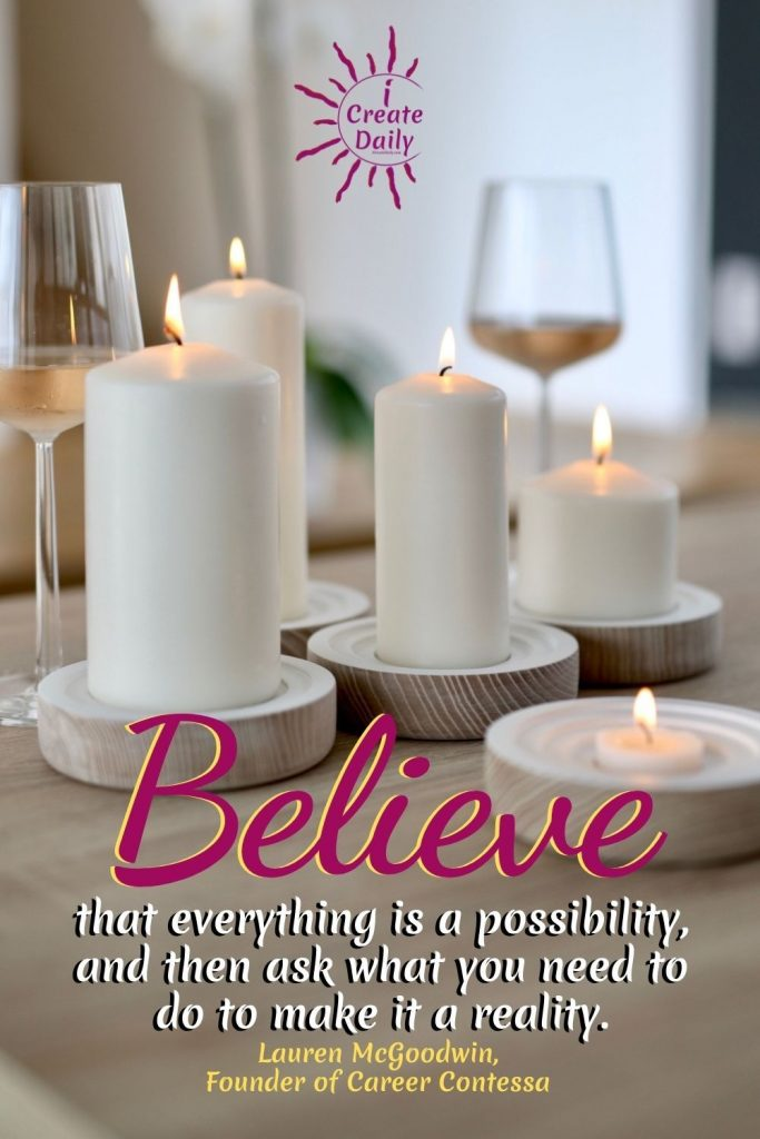 """BELIEF & MINDSET QUOTE: """"Believe that everything is a possibility, and then ask what you need to do to make it a reality."""" Quote by Lauren McGoodwin, Founder of Career Contessa, author #WinningMindset #WinnersMindset #Mindset #Winnrers #iCreateDaily #Possibility #Belief"""