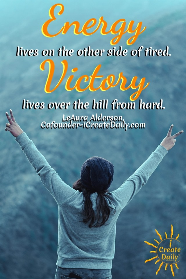 """PUSH TIRED TO THE SIDE. """"Energy lives on the other side of tired. Victory lives over the hill from hard."""" ~LeAura Alderson, Cofounder-iCreateDaily.com® #EnergyQuote #MindsetQuote #WinningMindset #WinningMindsetQuote"""